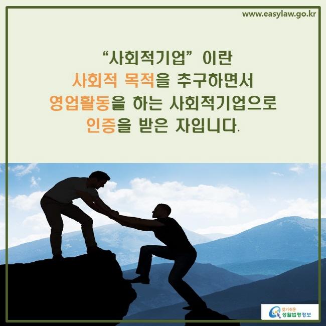"""""""사회적기업""""이란 사회적 목적을 추구하면서 영업활동을 하는 사회적기업으로 인증을 받은 자입니다."""